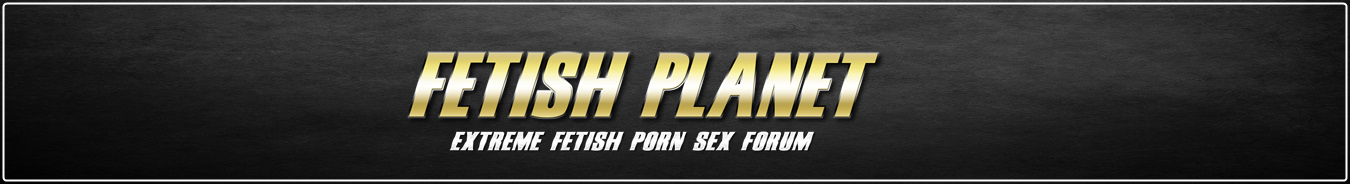 Fetish-Planet.Org - Extreme Fetish Porn Sex Forum